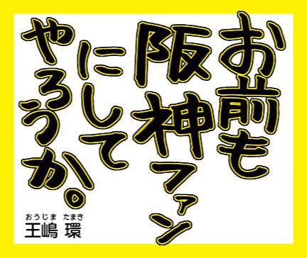 『お前も阪神ファンにしてやろうか。』王嶋環